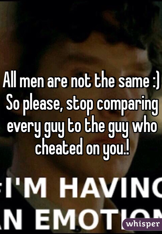 All men are not the same :)  So please, stop comparing every guy to the guy who cheated on you.!