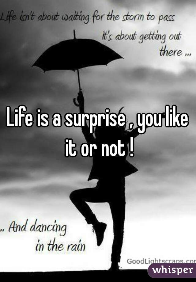 Life is a surprise , you like it or not !
