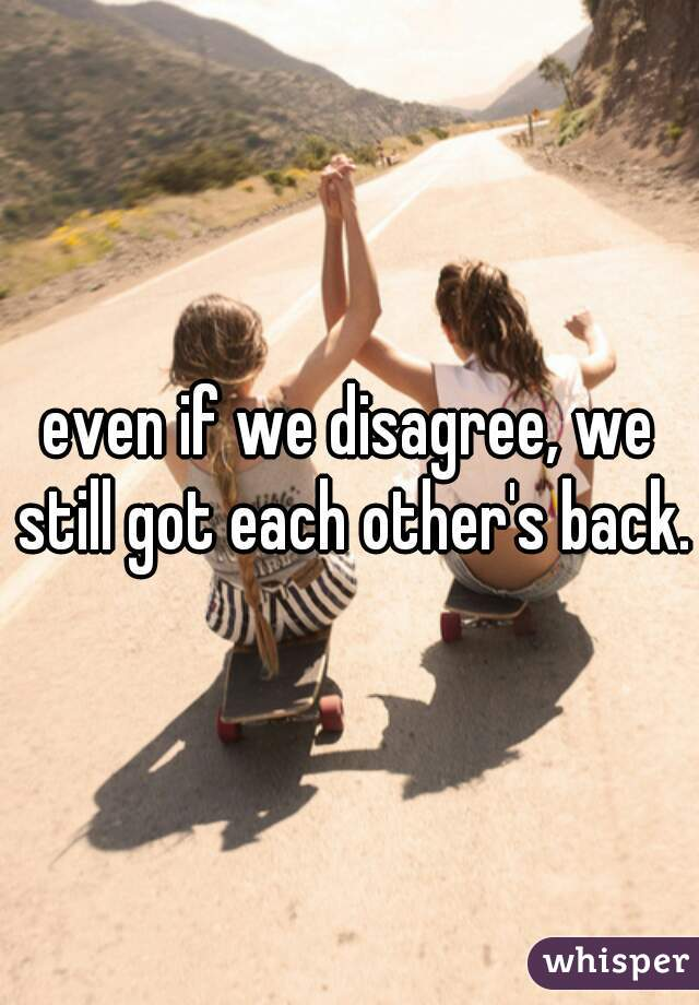 even if we disagree, we still got each other's back.