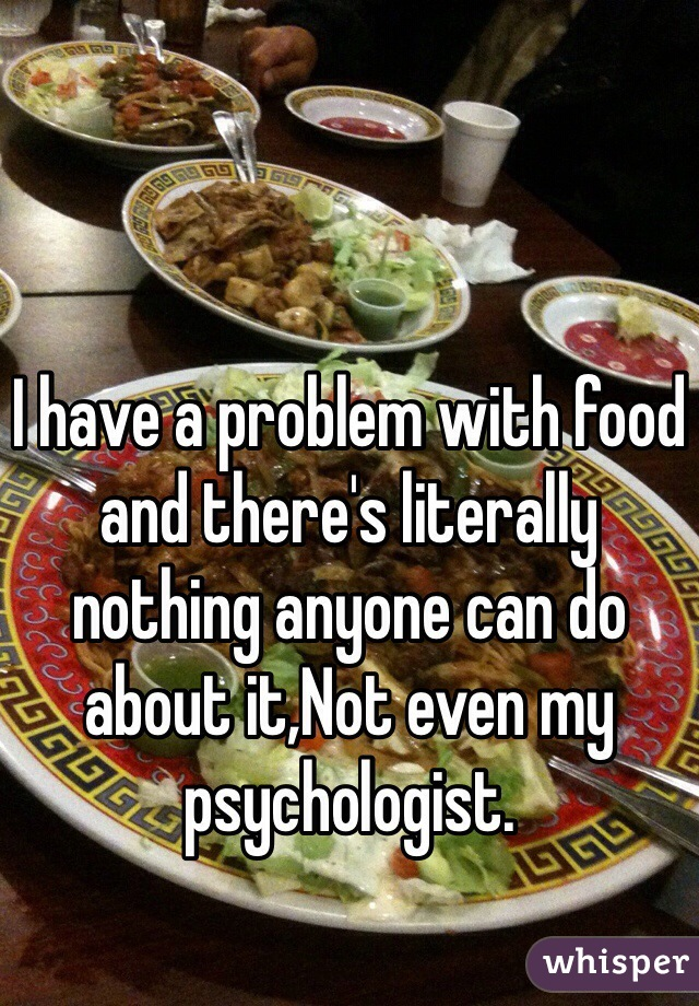 I have a problem with food and there's literally nothing anyone can do about it,Not even my psychologist.