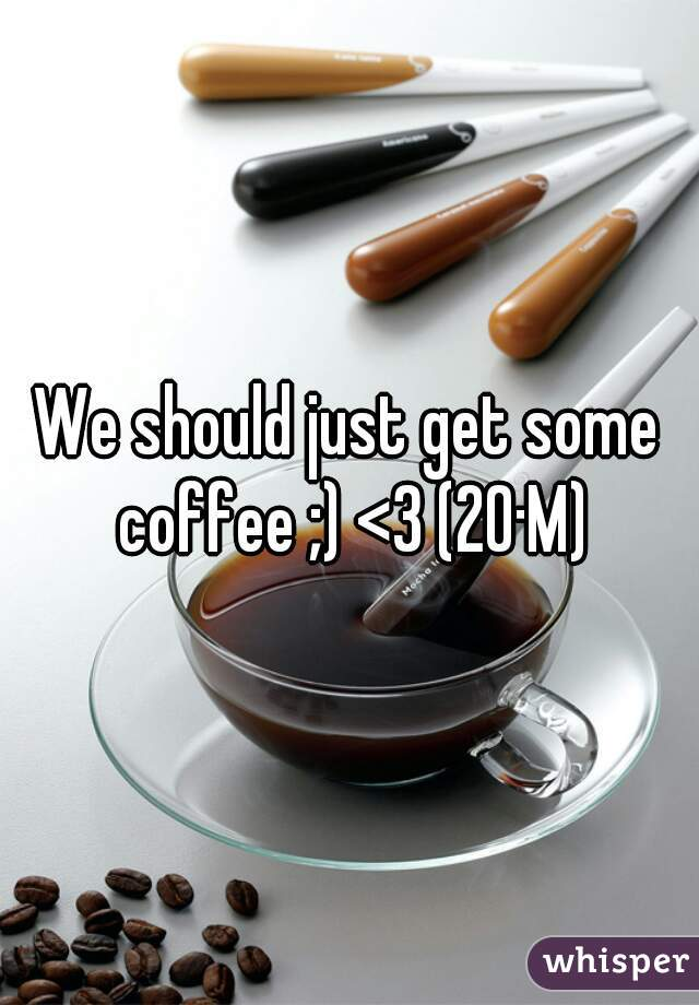 We should just get some coffee ;) <3 (20·M)