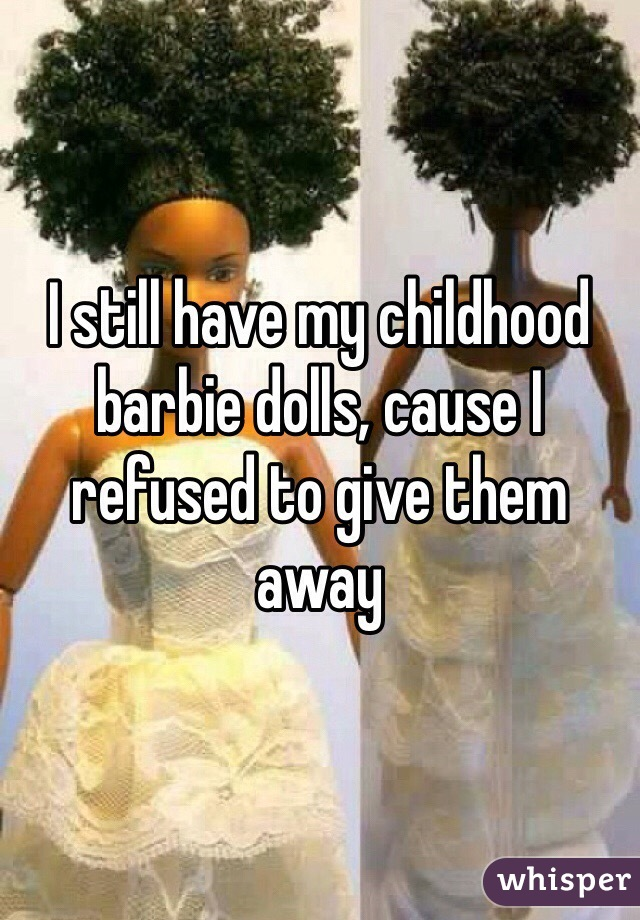 I still have my childhood barbie dolls, cause I refused to give them away