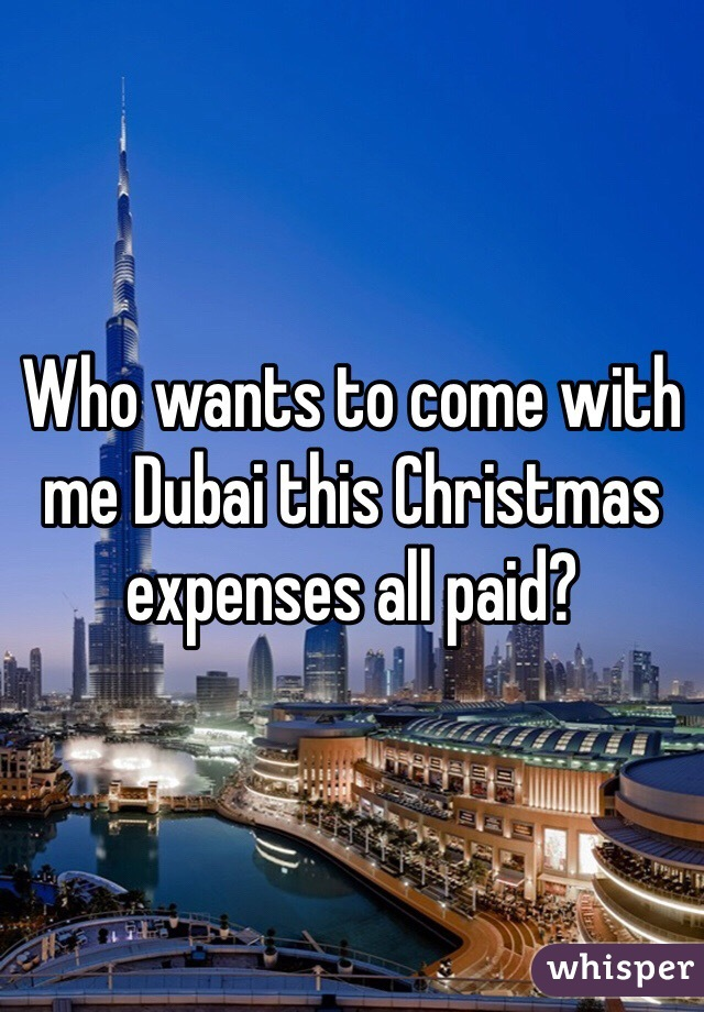 Who wants to come with me Dubai this Christmas expenses all paid?