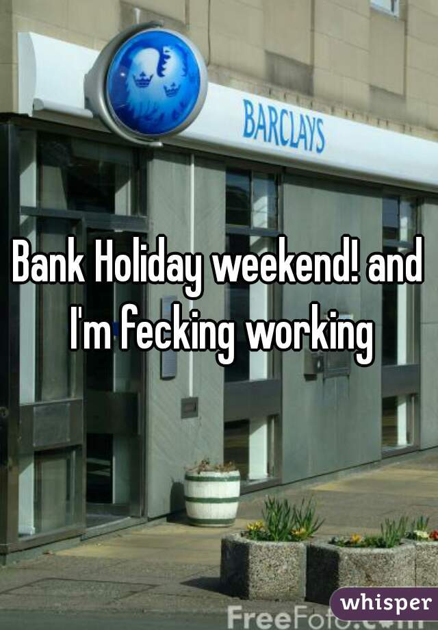Bank Holiday weekend! and I'm fecking working