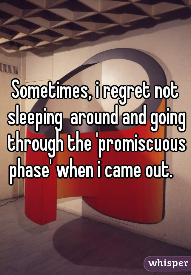 Sometimes, i regret not sleeping  around and going through the 'promiscuous phase' when i came out.