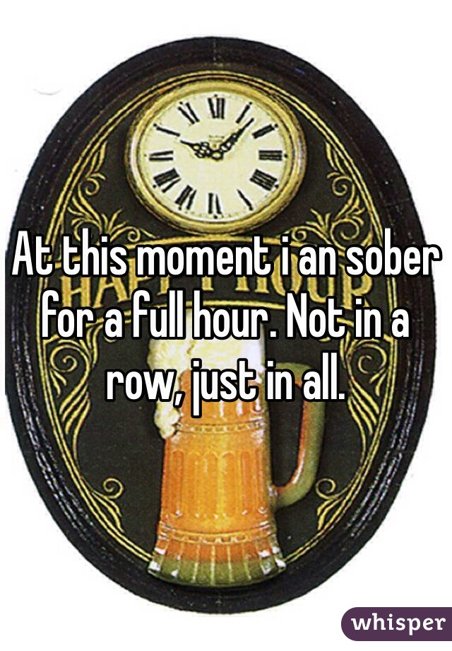 At this moment i an sober for a full hour. Not in a row, just in all.