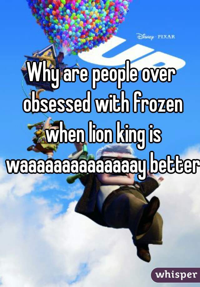Why are people over obsessed with frozen when lion king is waaaaaaaaaaaaaay better