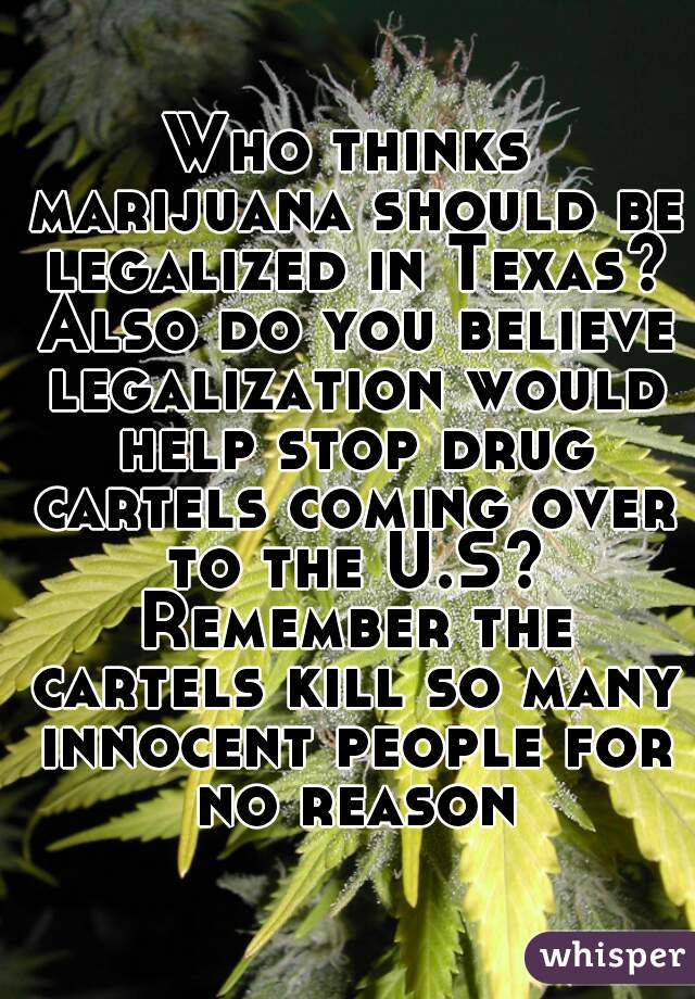 Who thinks marijuana should be legalized in Texas? Also do you believe legalization would help stop drug cartels coming over to the U.S? Remember the cartels kill so many innocent people for no reason