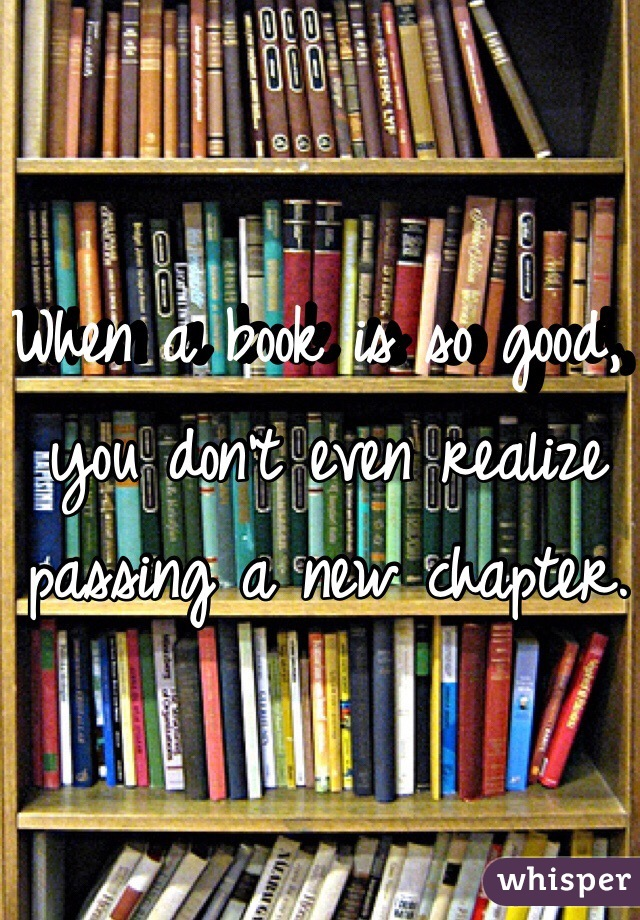 When a book is so good, you don't even realize passing a new chapter.