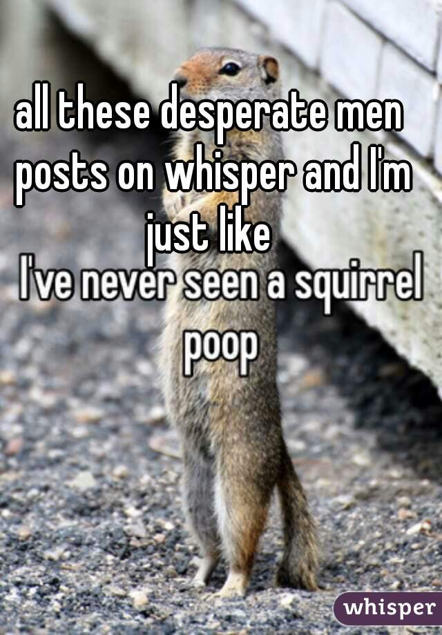 all these desperate men posts on whisper and I'm just like