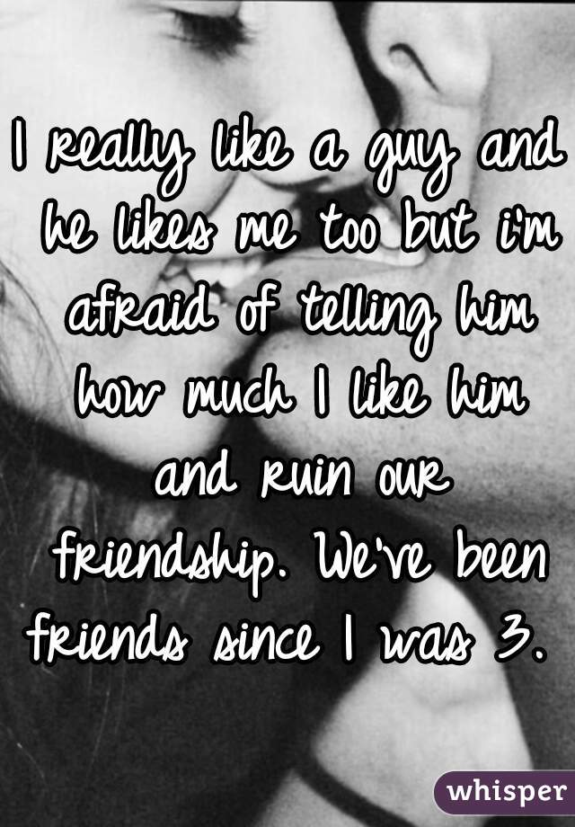 I really like a guy and he likes me too but i'm afraid of telling him how much I like him and ruin our friendship. We've been friends since I was 3.