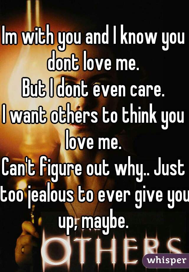Im with you and I know you dont love me.  But I dont even care. I want others to think you love me.  Can't figure out why.. Just too jealous to ever give you up, maybe.