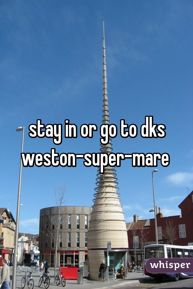 stay in or go to dks weston-super-mare