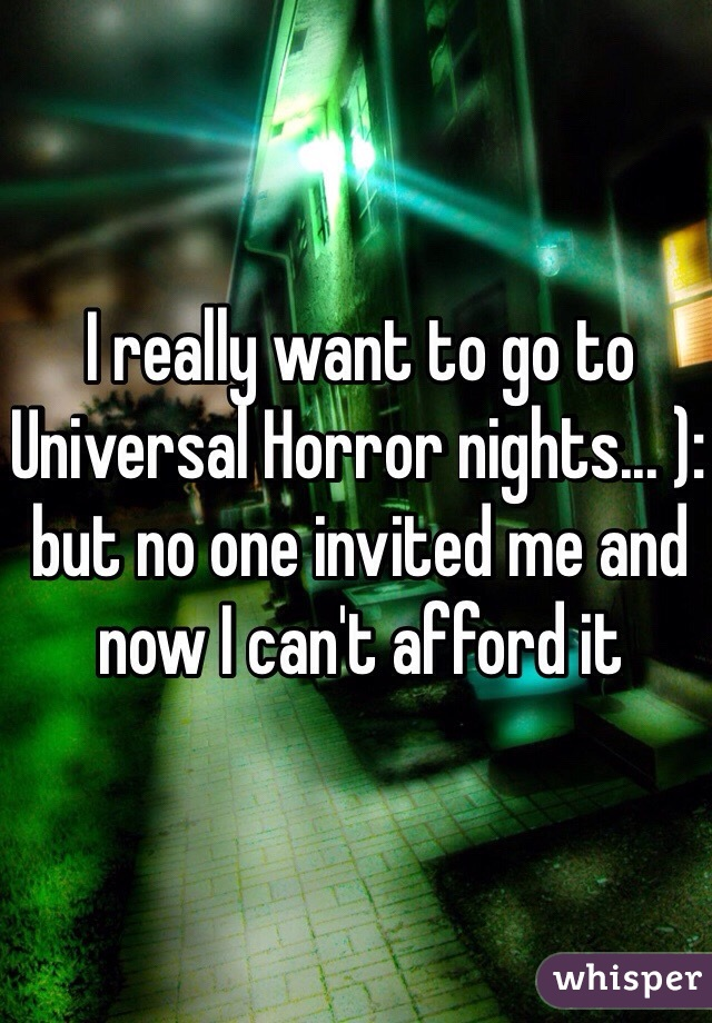 I really want to go to Universal Horror nights... ): but no one invited me and now I can't afford it