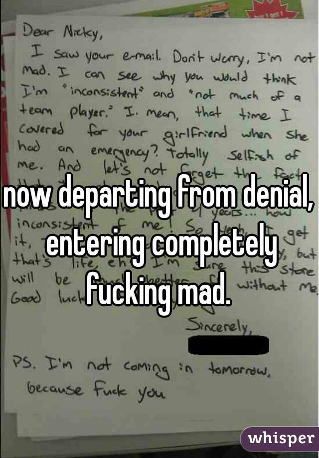 now departing from denial, entering completely fucking mad.