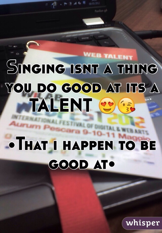 Singing isnt a thing you do good at its a TALENT 😍😘   •That i happen to be good at•