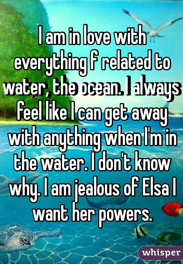 I am in love with everything f related to water, the ocean. I always feel like I can get away with anything when I'm in the water. I don't know why. I am jealous of Elsa I want her powers.