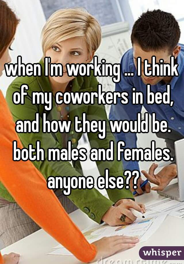 when I'm working ... I think of my coworkers in bed, and how they would be. both males and females. anyone else??