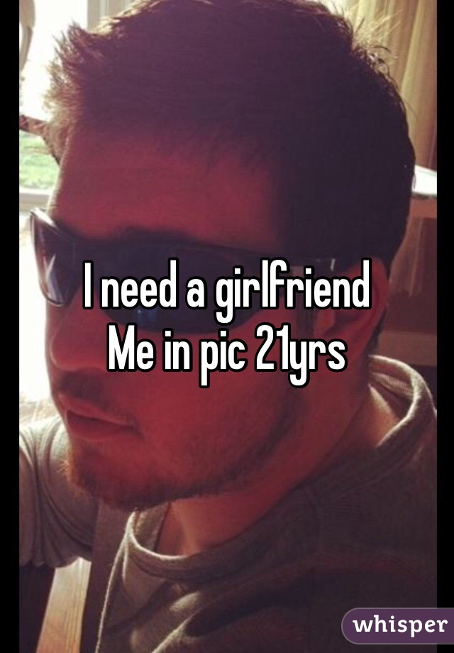 I need a girlfriend  Me in pic 21yrs