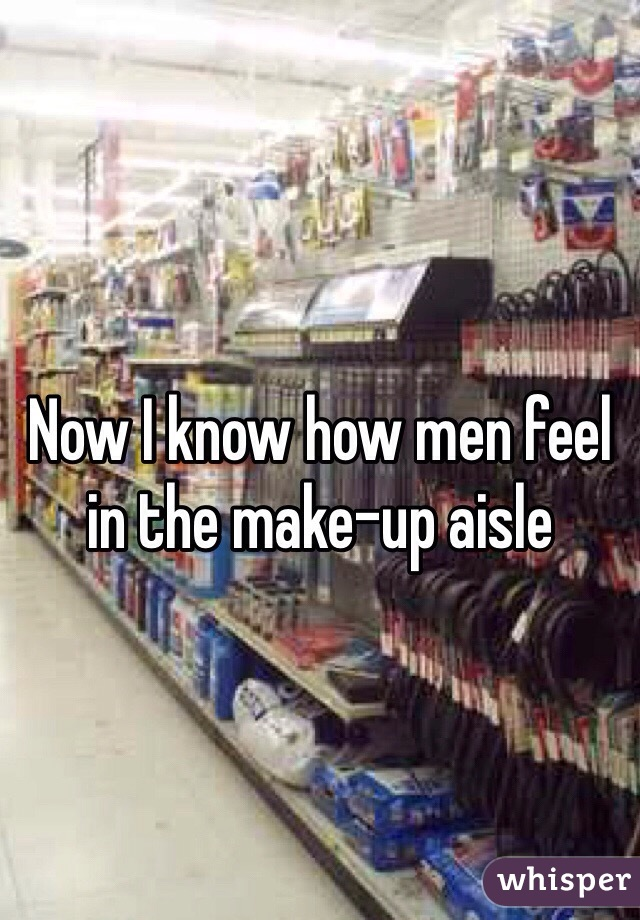 Now I know how men feel in the make-up aisle