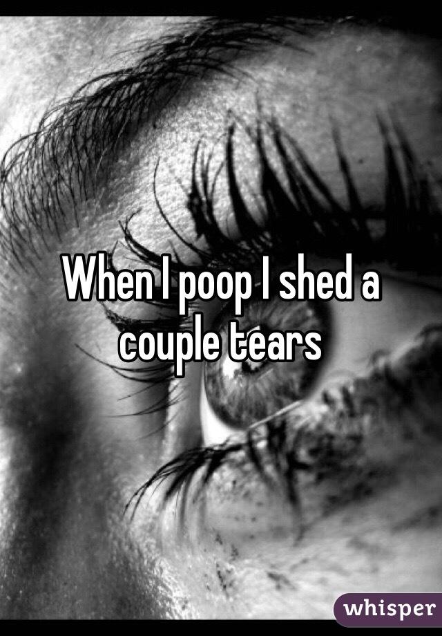When I poop I shed a couple tears