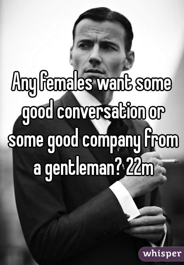 Any females want some good conversation or some good company from a gentleman? 22m