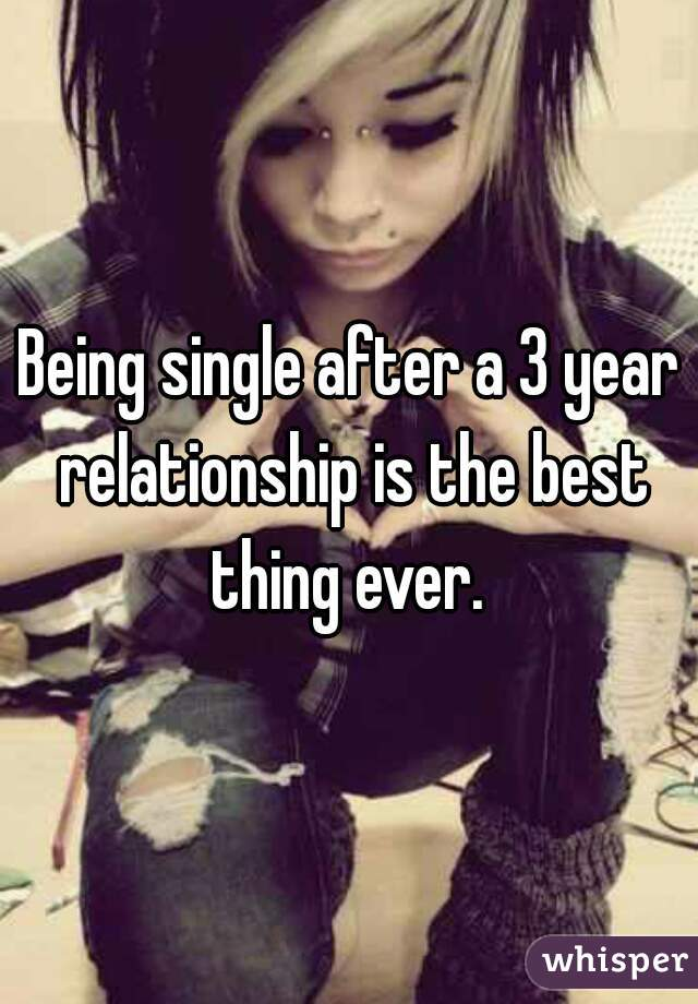 Being single after a 3 year relationship is the best thing ever.