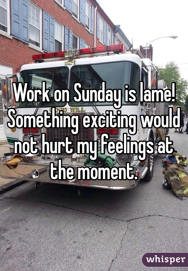 Work on Sunday is lame! Something exciting would not hurt my feelings at the moment.