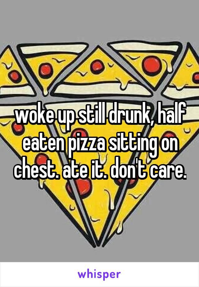 woke up still drunk, half eaten pizza sitting on chest. ate it. don't care.
