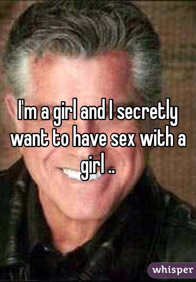 I'm a girl and I secretly want to have sex with a girl ..