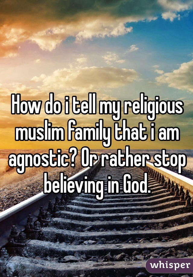 How do i tell my religious muslim family that i am agnostic? Or rather stop believing in God.