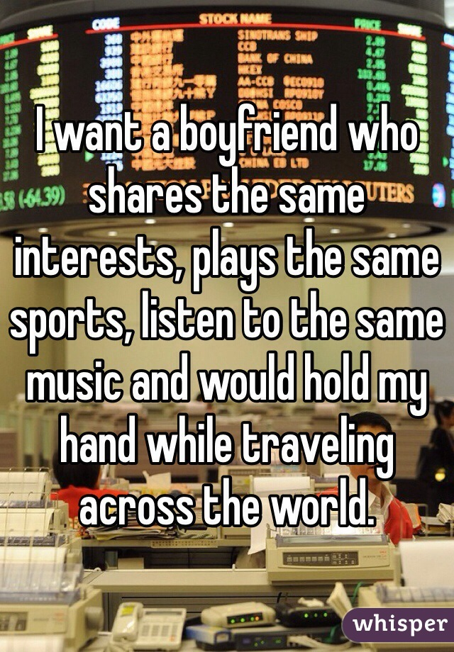 I want a boyfriend who shares the same interests, plays the same sports, listen to the same music and would hold my hand while traveling across the world.