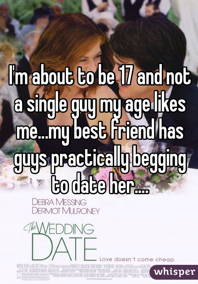 I'm about to be 17 and not a single guy my age likes me...my best friend has guys practically begging to date her....