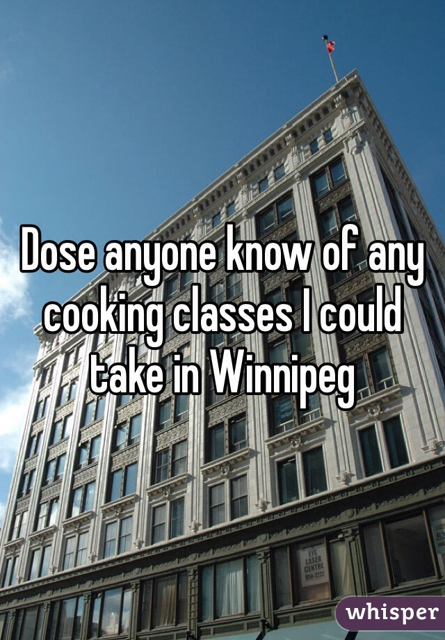 Dose anyone know of any cooking classes I could take in Winnipeg