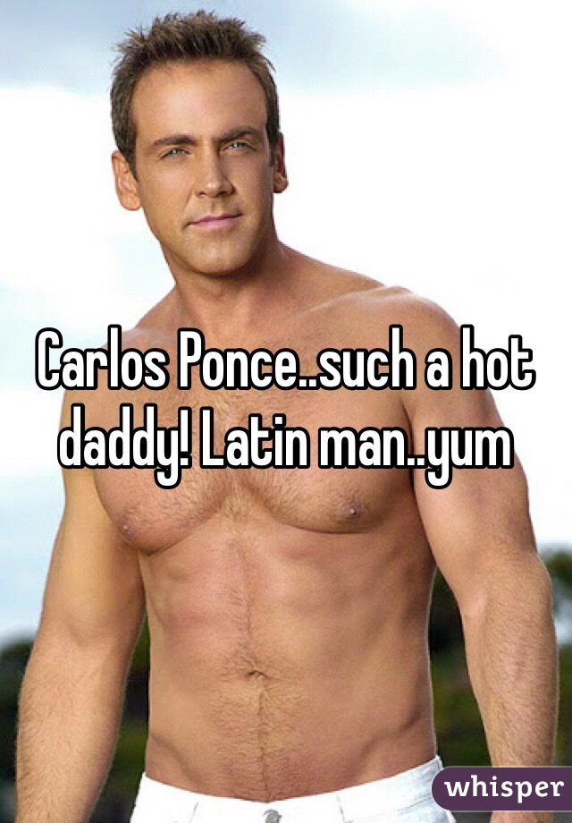 Carlos Ponce..such a hot daddy! Latin man..yum