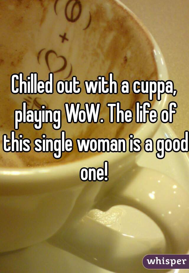 Chilled out with a cuppa, playing WoW. The life of this single woman is a good one!