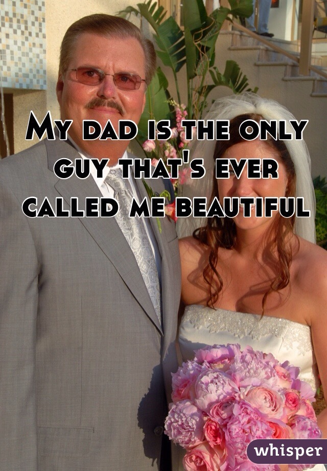 My dad is the only guy that's ever called me beautiful