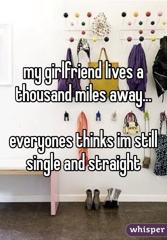 my girlfriend lives a thousand miles away...  everyones thinks im still single and straight