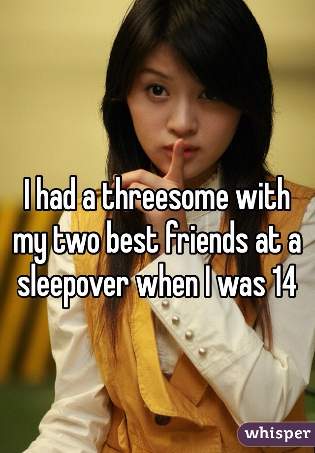 I had a threesome with my two best friends at a sleepover when I was 14