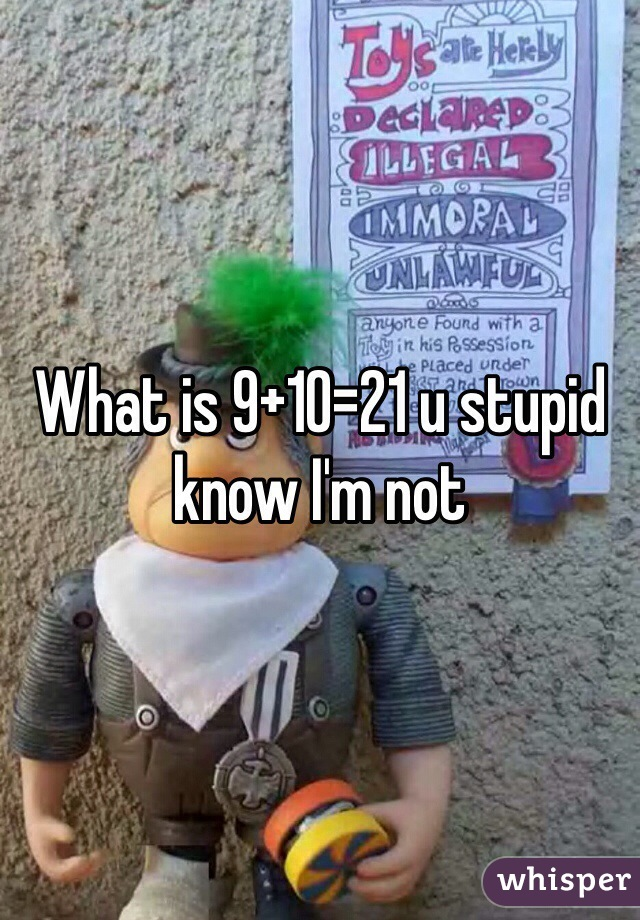 What is 9+10=21 u stupid know I'm not