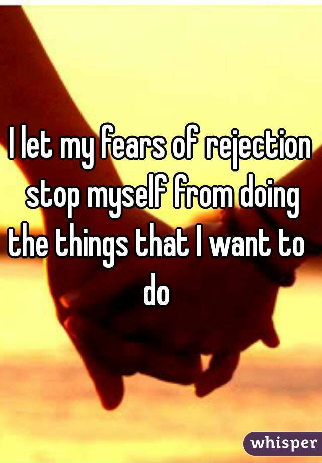 I let my fears of rejection stop myself from doing the things that I want to    do