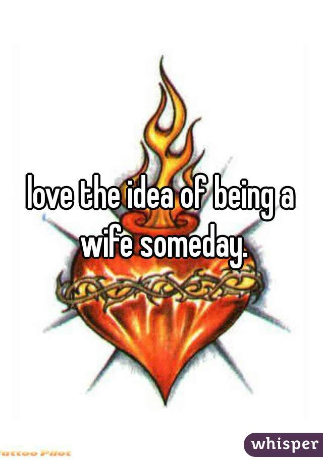love the idea of being a wife someday.