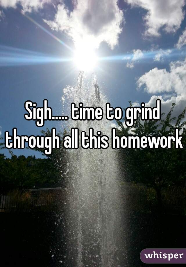 Sigh..... time to grind through all this homework