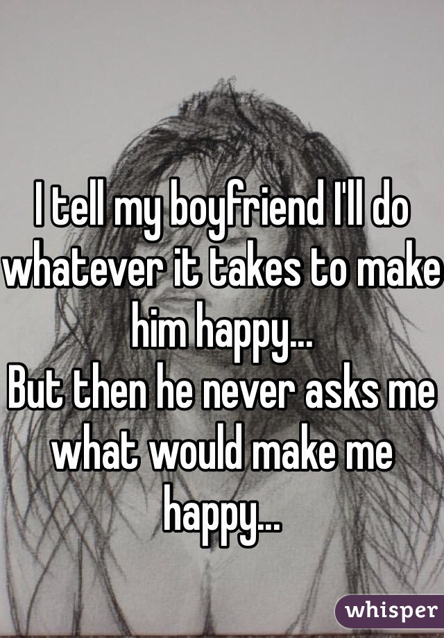 I tell my boyfriend I'll do whatever it takes to make him happy... But then he never asks me what would make me happy...
