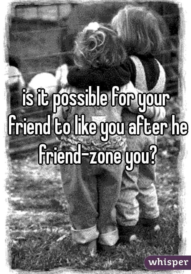 is it possible for your friend to like you after he friend-zone you?