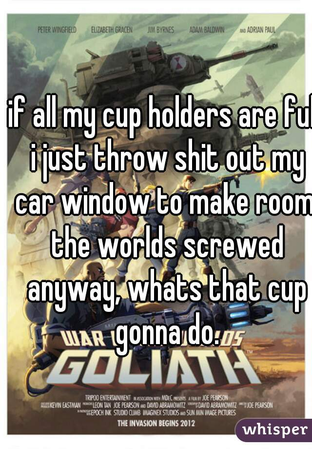if all my cup holders are full i just throw shit out my car window to make room. the worlds screwed anyway, whats that cup gonna do.
