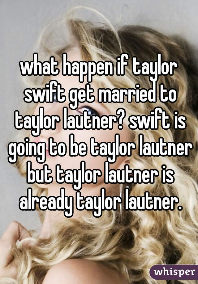what happen if taylor swift get married to taylor lautner? swift is going to be taylor lautner but taylor lautner is already taylor lautner.