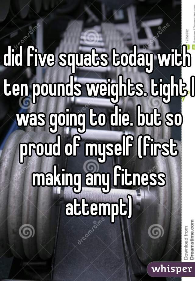 did five squats today with ten pounds weights. tight I was going to die. but so proud of myself (first making any fitness attempt)