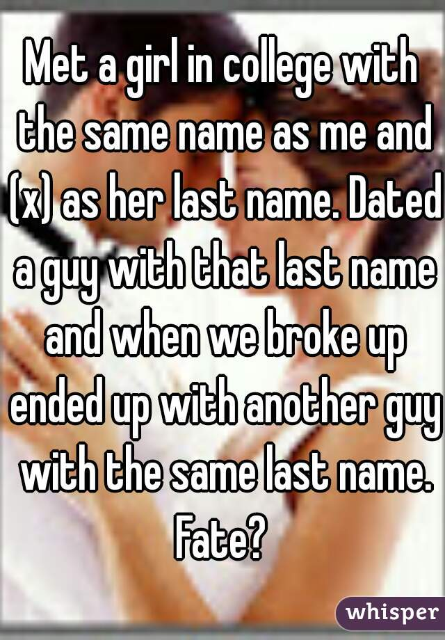 Met a girl in college with the same name as me and (x) as her last name. Dated a guy with that last name and when we broke up ended up with another guy with the same last name. Fate?