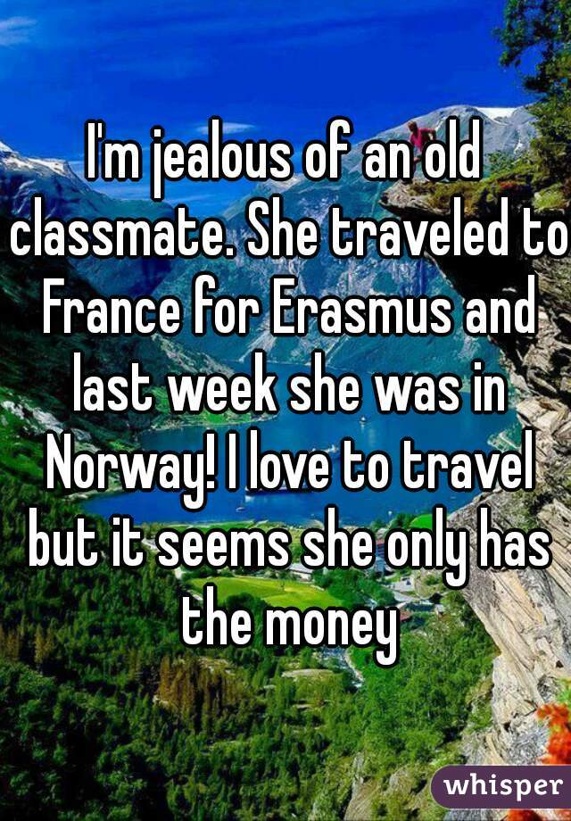 I'm jealous of an old classmate. She traveled to France for Erasmus and last week she was in Norway! I love to travel but it seems she only has the money